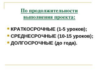 По продолжительности выполнения проекта: КРАТКОСРОЧНЫЕ (1-5 уроков); СРЕДНЕСР