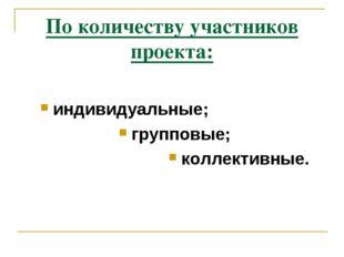 По количеству участников проекта: индивидуальные; групповые; коллективные.