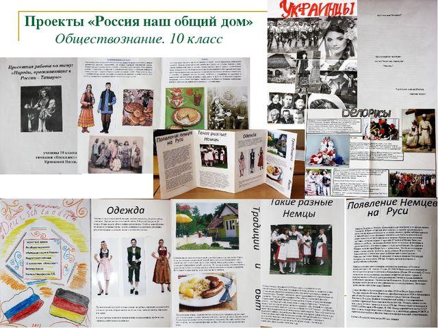 Проекты «Россия наш общий дом» Обществознание. 10 класс
