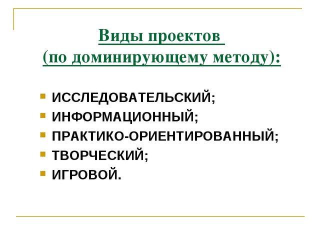 Виды проектов (по доминирующему методу): ИССЛЕДОВАТЕЛЬСКИЙ; ИНФОРМАЦИОННЫЙ; П...