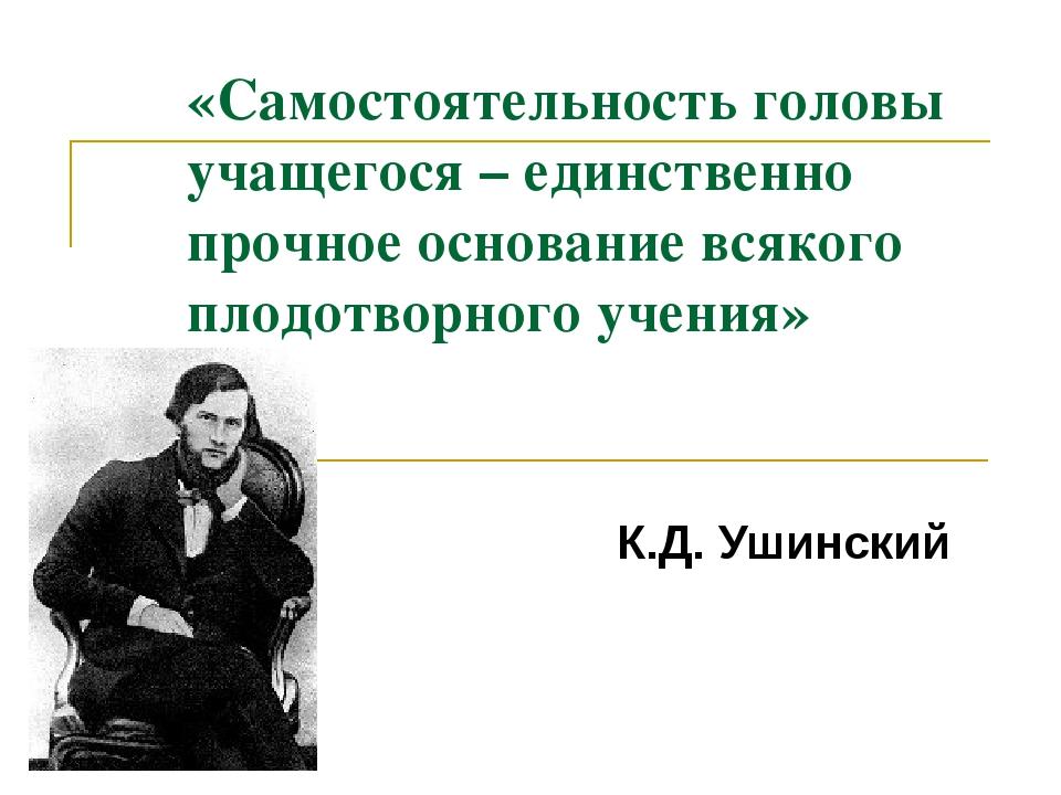 «Самостоятельность головы учащегося – единственно прочное основание всякого п...