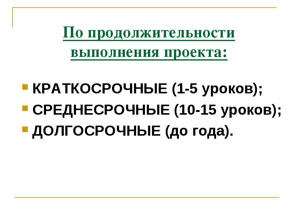 По продолжительности выполнения проекта: КРАТКОСРОЧНЫЕ (1-5 уроков); СРЕДНЕСР...