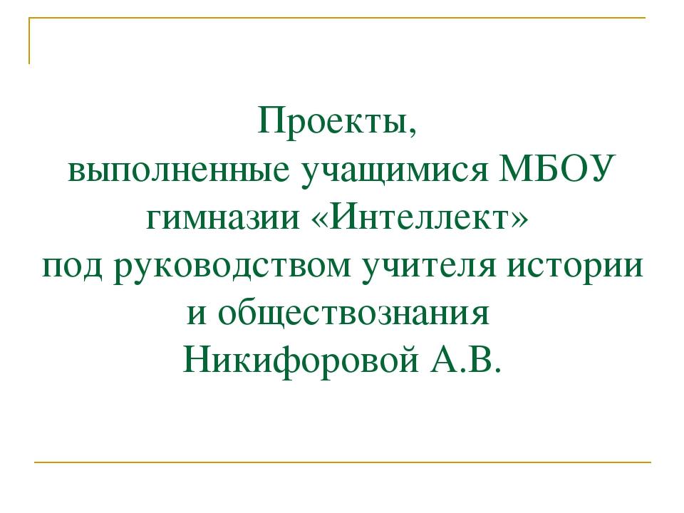 Проекты, выполненные учащимися МБОУ гимназии «Интеллект» под руководством учи...