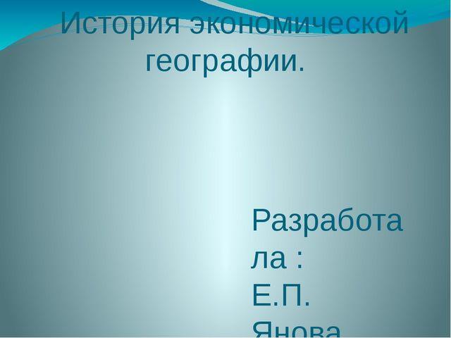 История экономической географии. Разработала : Е.П. Янова, к.п.н., учитель г...