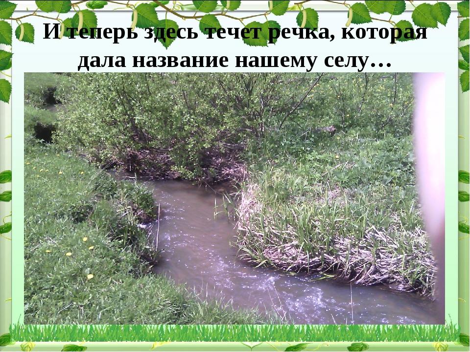 И теперь здесь течет речка, которая дала название нашему селу…