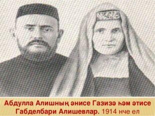 Абдулла Алишның әнисе Газизә һәм әтисе Габделбари Алишевлар. 1914 нче ел