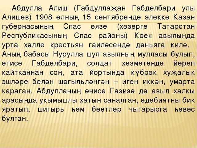 Абдулла Алиш (Габдуллаҗан Габделбари улы Алишев) 1908 елның 15 сентябрендә эл...