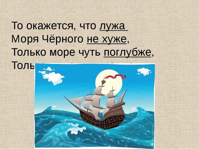 То окажется, что лужа Моря Чёрного не хуже, Только море чуть поглубже, Тол...