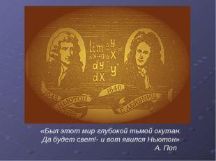 «Был этот мир глубокой тьмой окутан. Да будет свет!- и вот явился Ньютон» А.
