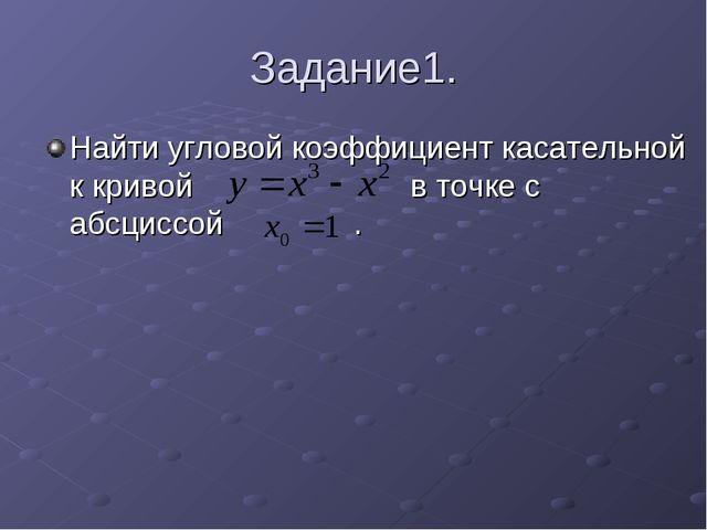 Задание1. Найти угловой коэффициент касательной к кривой в точке с абсциссой .