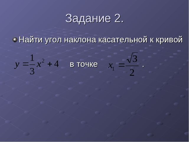 Задание 2. Найти угол наклона касательной к кривой в точке .