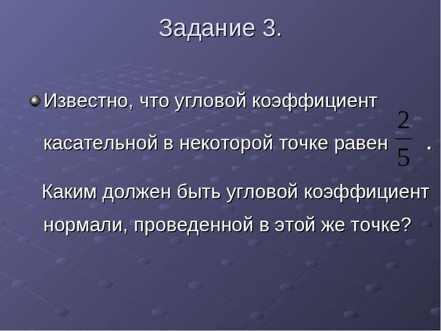Задание 3. Известно, что угловой коэффициент касательной в некоторой точке ра...