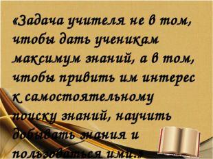 «Задача учителя не в том, чтобы дать ученикам максимум знаний, а в том, чтобы