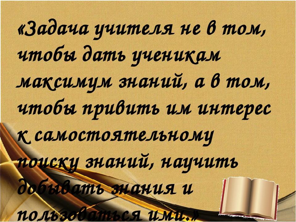 «Задача учителя не в том, чтобы дать ученикам максимум знаний, а в том, чтобы...