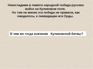 Неизгладима в памяти народной победа русских войск на Куликовом поле. Но тем
