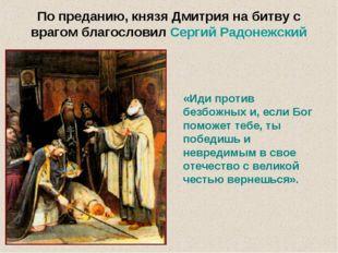 По преданию, князя Дмитрия на битву с врагом благословил Сергий Радонежский «