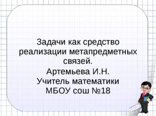 Задачи как средство реализации метапредметных связей. Артемьева И.Н. Учитель