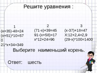 Решите уравнения : 1 (х+35)-48=24 (х+51)*10=570 21*х+34=349 2 (71-х)+39=45 91