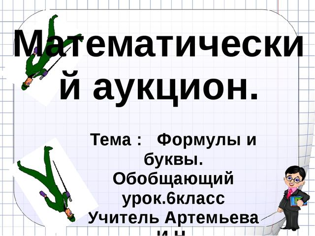 Математический аукцион. Тема : Формулы и буквы. Обобщающий урок.6класс Учител...