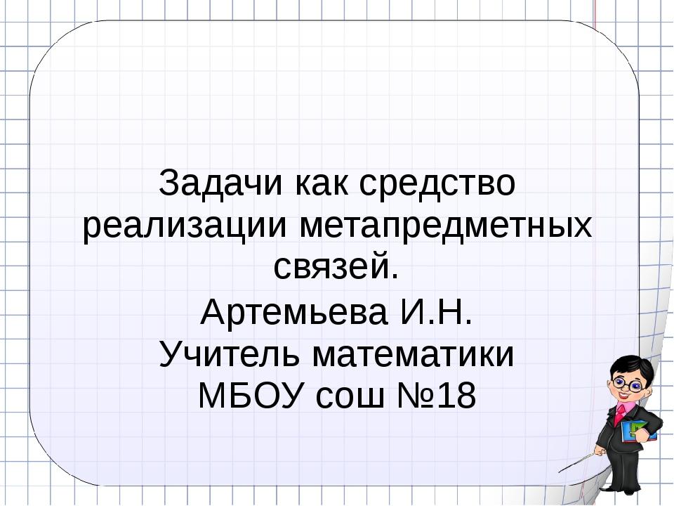 Задачи как средство реализации метапредметных связей. Артемьева И.Н. Учитель...