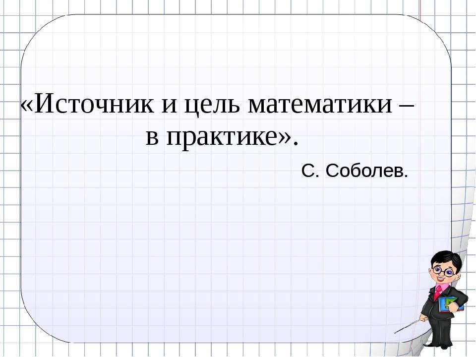 «Источник и цель математики – в практике». С. Соболев.