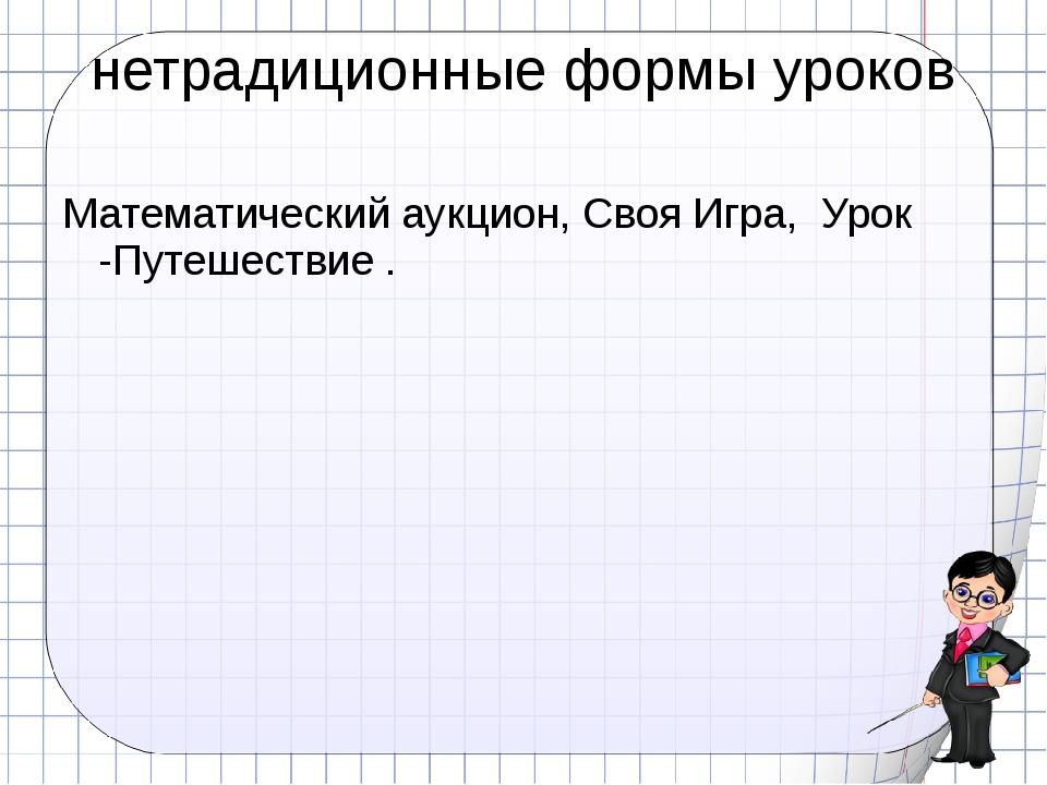 нетрадиционные формы уроков Математический аукцион, Своя Игра, Урок -Путешест...