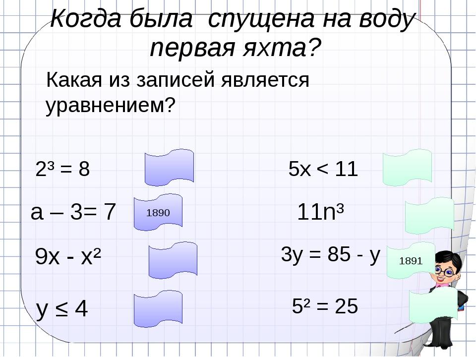 Когда была спущена на воду первая яхта? Какая из записей является уравнением?...