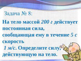 На тело массой 200 г действует постоянная сила, сообщающая ему в течение 5 с