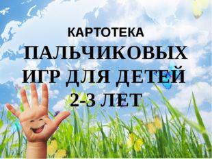 КАРТОТЕКА ПАЛЬЧИКОВЫХ ИГР ДЛЯ ДЕТЕЙ  2-3 ЛЕТ