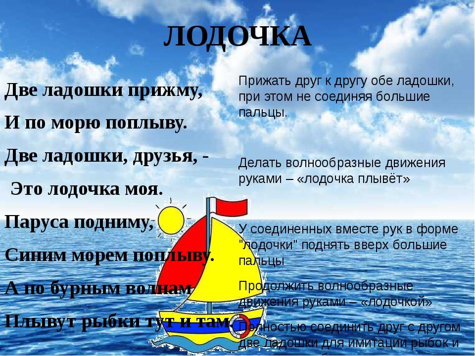 ЛОДОЧКА  Две ладошки прижму,  И по морю поплыву. Две ладошки, друзья, -...