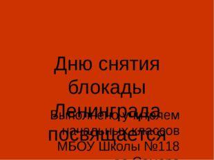 Дню снятия блокады Ленинграда посвящается Выполнено учителем начальных классо