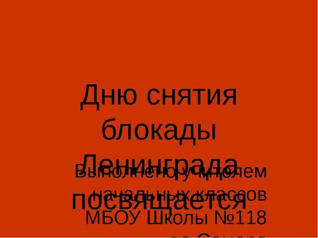 Дню снятия блокады Ленинграда посвящается Выполнено учителем начальных классо...