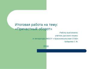 Итоговая работа на тему: «Причастный оборот» Работу выполнила: учитель русско