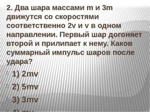 2. Два шара массами m и 3m движутся со скоростями соответственно 2v и v в од