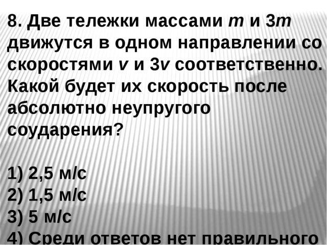 8. Две тележки массами m и 3m движутся в одном направлении со скоростями v и...