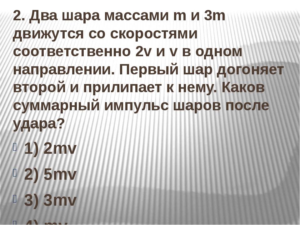 2. Два шара массами m и 3m движутся со скоростями соответственно 2v и v в од...