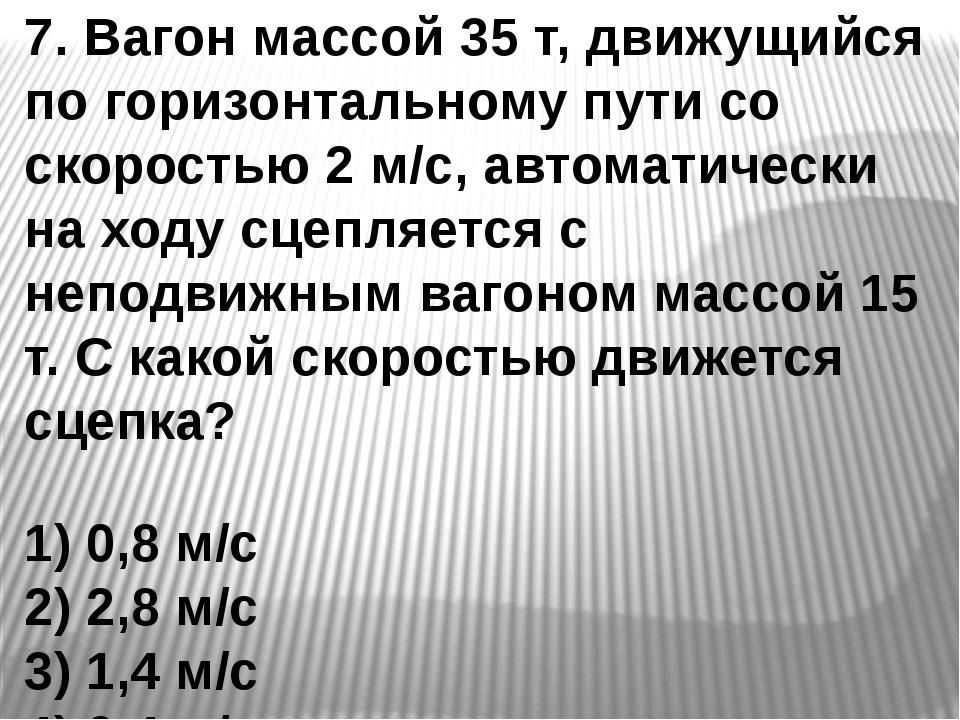7. Вагон массой 35 т, движущийся по горизонтальному пути со скоростью 2 м/с,...