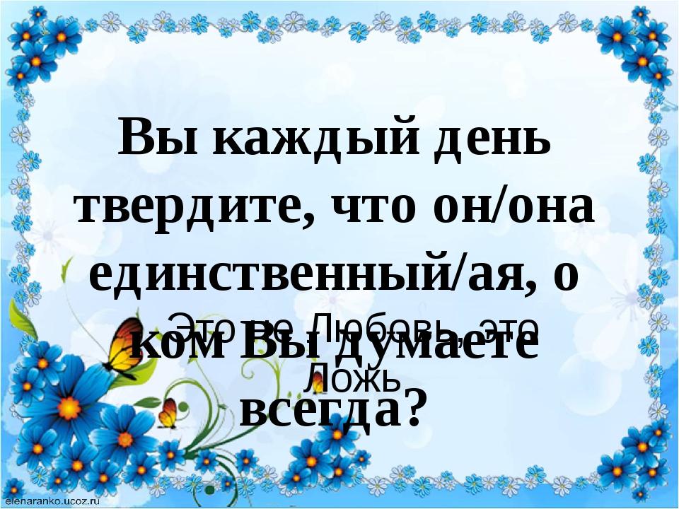 Вы каждый день твердите, что он/она единственный/ая, о ком Вы думаете всегда?...