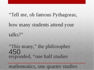 "450 ""Tell me, oh famous Pythagoras, how many students attend your talks?"" ""Th"
