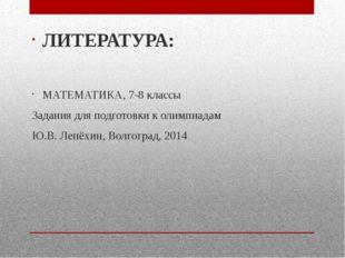 ЛИТЕРАТУРА: МАТЕМАТИКА, 7-8 классы Задания для подготовки к олимпиадам Ю.В.