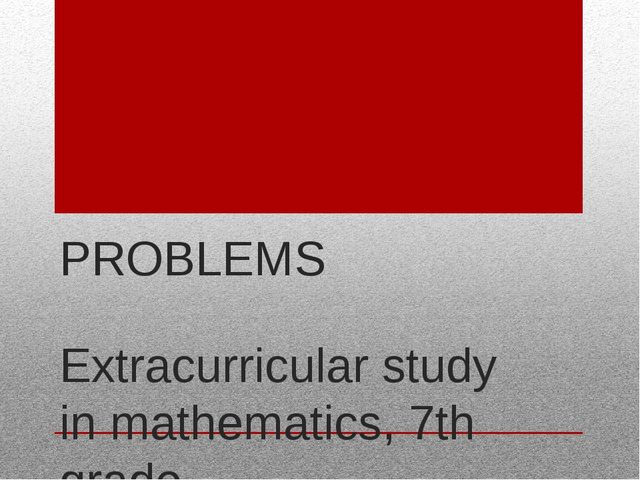PROBLEMS Extracurricular study in mathematics, 7th grade Academic supervisor:...