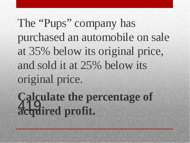 "419 The ""Pups"" company has purchased an automobile on sale at 35% below its o..."