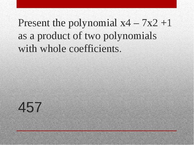 457 Present the polynomial x4 – 7x2 +1 as a product of two polynomials with w...