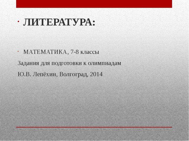 ЛИТЕРАТУРА: МАТЕМАТИКА, 7-8 классы Задания для подготовки к олимпиадам Ю.В....