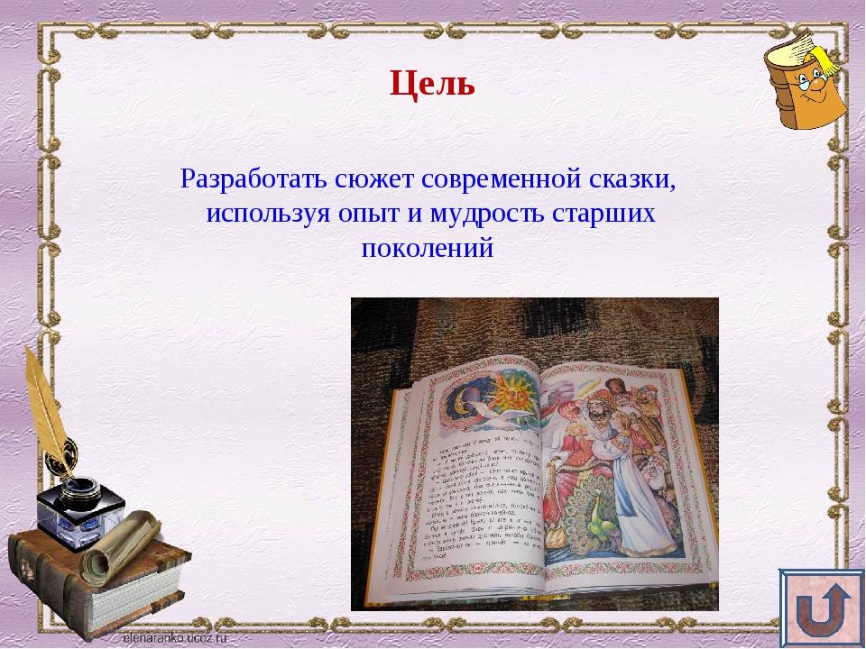Цель Разработать сюжет современной сказки, используя опыт и мудрость старших...