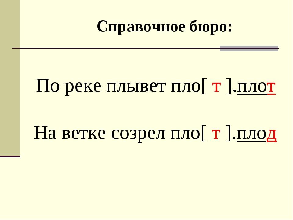Справочное бюро: По реке плывет пло[ т ].плот На ветке созрел пло[ т ].плод