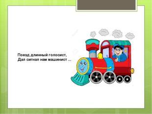 Поезд длинный голосист, Дал сигнал нам машинист ...