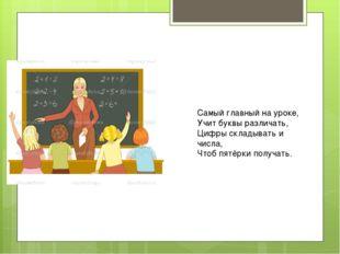Самый главный на уроке, Учит буквы различать, Цифры складывать и числа, Чтоб