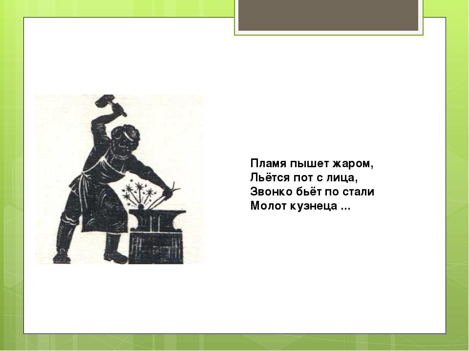 Пламя пышет жаром, Льётся пот с лица, Звонко бьёт по стали Молот кузнеца ...