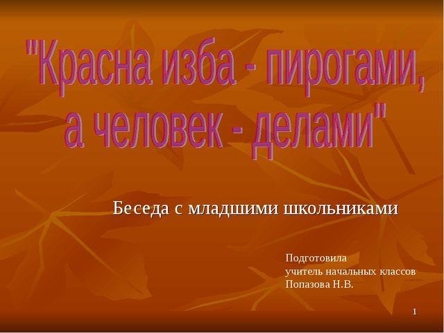 * Беседа с младшими школьниками Подготовила учитель начальных классов Попазов...